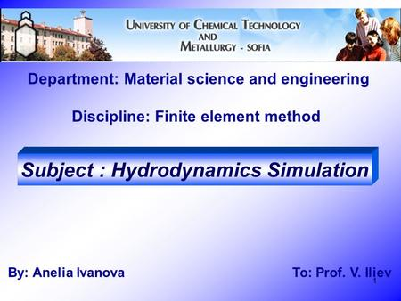 1 Department: Material science and engineering Discipline: Finite element method By: Anelia Ivanova To: Prof. V. Iliev Subject : Hydrodynamics Simulation.