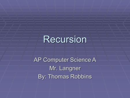 Recursion AP Computer Science A Mr. Langner By: Thomas Robbins.
