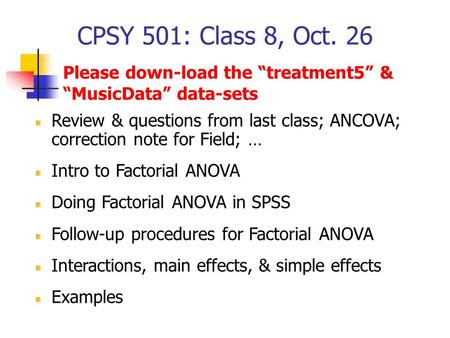CPSY 501: Class 8, Oct. 26 Review & questions from last class; ANCOVA; correction note for Field; … Intro to Factorial ANOVA Doing Factorial ANOVA in SPSS.