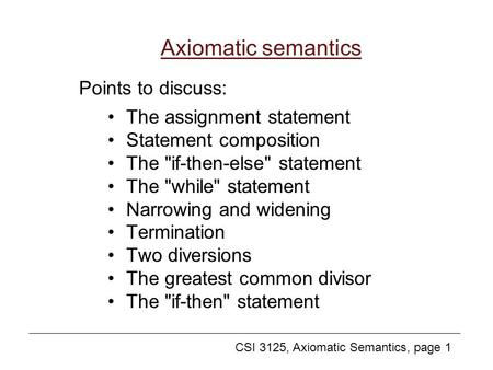 CSI 3125, Axiomatic Semantics, page 1 Axiomatic semantics The assignment statement Statement composition The if-then-else statement The while statement.