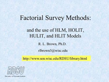 Factorial Survey Methods: and the use of HLM, HOLIT, HULIT, and HLIT Models R. L. Brown, Ph.D. University of Wisconsin-Madison
