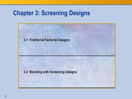 1 Chapter 3: Screening Designs 3.1 Fractional Factorial Designs 3.2 Blocking with Screening Designs.