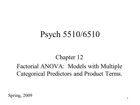 1 Psych 5510/6510 Chapter 12 Factorial ANOVA: Models with Multiple Categorical Predictors and Product Terms. Spring, 2009.