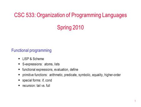 1 CSC 533: Organization of Programming Languages Spring 2010 Functional programming  LISP & Scheme  S-expressions: atoms, lists  functional expressions,