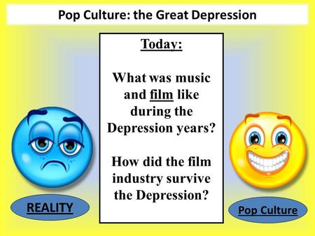 Pop Culture: the Great Depression Today: What was music and film like during the Depression years? How did the film industry survive the Depression? REALITY.