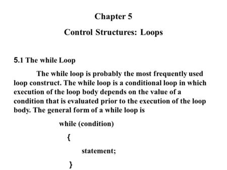 Chapter 5 Control Structures: Loops 5.1 The while Loop The while loop is probably the most frequently used loop construct. The while loop is a conditional.