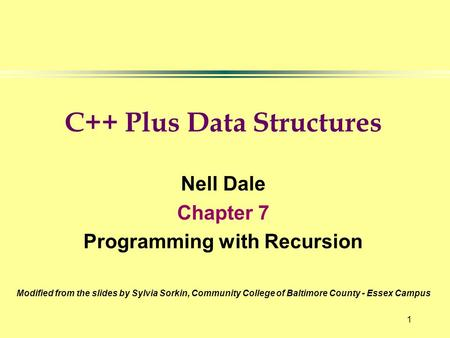 1 C++ Plus Data Structures Nell Dale Chapter 7 Programming with Recursion Modified from the slides by Sylvia Sorkin, Community College of Baltimore County.