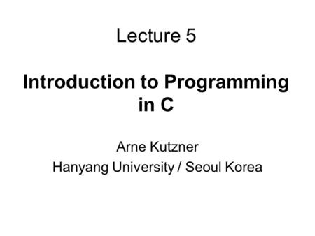 Lecture 5 Introduction to Programming in C Arne Kutzner Hanyang University / Seoul Korea.