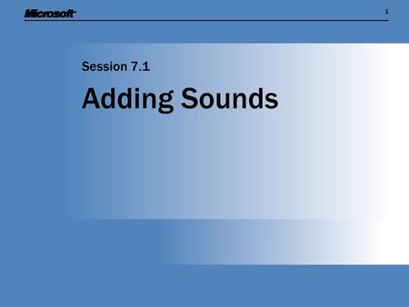 11 Adding Sounds Session 7.1. Session Overview  Find out how to capture and manipulate sound on a Windows PC  Show how sound is managed as an item of.