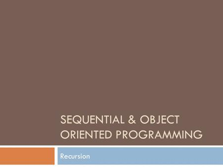 SEQUENTIAL & OBJECT ORIENTED PROGRAMMING Recursion.