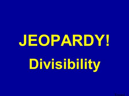 Templ ate by Bill Arcuri, WCS D Click Once to Begin JEOPARDY! Divisibility.