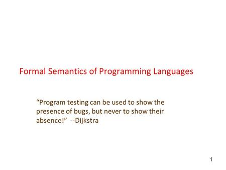 "1 Formal Semantics of Programming Languages ""Program testing can be used to show the presence of bugs, but never to show their absence!"" --Dijkstra."