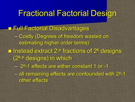 Fractional Factorial Design Full Factorial Disadvantages Full Factorial Disadvantages –Costly (Degrees of freedom wasted on estimating higher order terms)