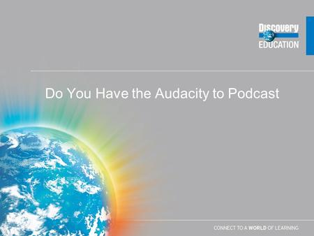 Do You Have the Audacity to Podcast Getting Audacity to Your Computer  First Download Audacity –http://audacity.sourceforge.nethttp://audacity.sourceforge.net.