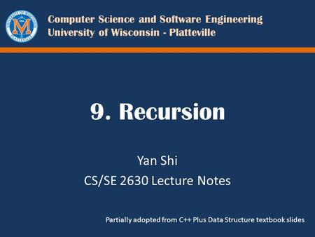Computer Science and Software Engineering University of Wisconsin - Platteville 9. Recursion Yan Shi CS/SE 2630 Lecture Notes Partially adopted from C++