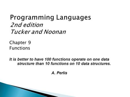 Chapter 9 Functions It is better to have 100 functions operate on one data structure than 10 functions on 10 data structures. A. Perlis.