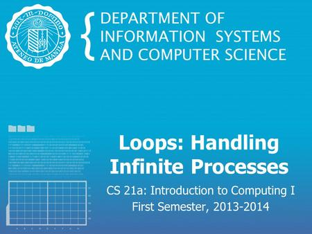 Loops: Handling Infinite Processes CS 21a: Introduction to Computing I First Semester, 2013-2014.