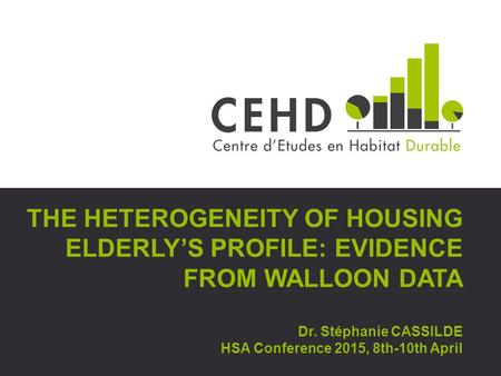 THE HETEROGENEITY OF HOUSING ELDERLY'S PROFILE: EVIDENCE FROM WALLOON DATA Dr. Stéphanie CASSILDE HSA Conference 2015, 8th-10th April.
