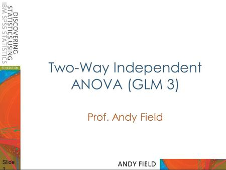 Slide 1 Two-Way Independent ANOVA (GLM 3) Prof. Andy Field.
