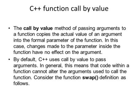 C++ function call by value The call by value method of passing arguments to a function copies the actual value of an argument into the formal parameter.