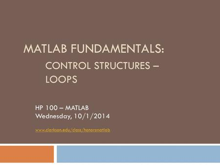 MATLAB FUNDAMENTALS: CONTROL STRUCTURES – LOOPS HP 100 – MATLAB Wednesday, 10/1/2014 www.clarkson.edu/class/honorsmatlab.