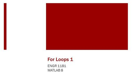For Loops 1 ENGR 1181 MATLAB 8. For Loops and Looped Programming in Real Life Looping within programs has long been a useful tool for completing mundane.
