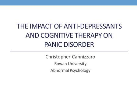 THE IMPACT OF ANTI-DEPRESSANTS AND COGNITIVE THERAPY ON PANIC DISORDER Christopher Cannizzaro Rowan University Abnormal Psychology.