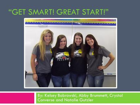 """GET SMART! GREAT START!"" By: Kelsey Bobrowski, Abby Brummett, Crystal Converse and Natalie Gutzler."