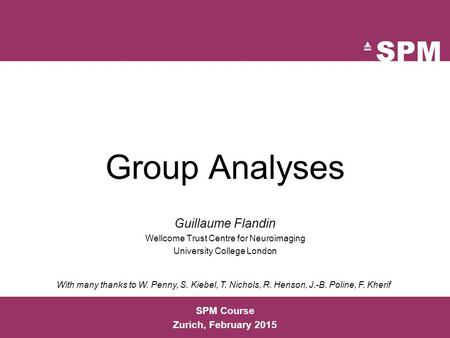 SPM Course Zurich, February 2015 Group Analyses Guillaume Flandin Wellcome Trust Centre for Neuroimaging University College London With many thanks to.