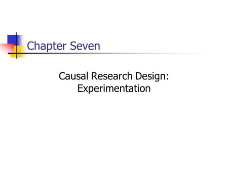Chapter Seven Causal Research Design: Experimentation.