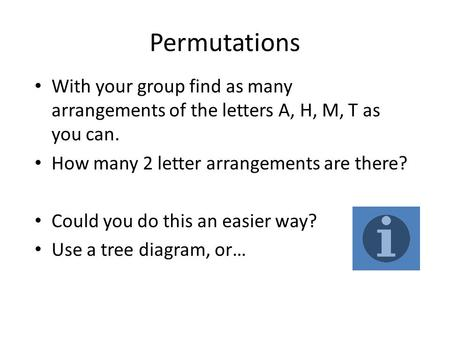 Permutations With your group find as many arrangements of the letters A, H, M, T as you can. How many 2 letter arrangements are there? Could you do this.