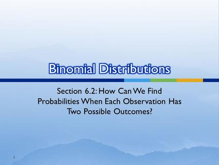 Section 6.2: How Can We Find Probabilities When Each Observation Has Two Possible Outcomes? 1.
