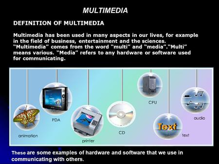 MULTIMEDIA DEFINITION OF MULTIMEDIA Multimedia has been used in many aspects in our lives, for example in the field of business, entertainment and the.