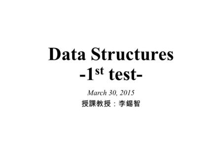 Data Structures -1 st test- March 30, 2015 授課教授:李錫智.