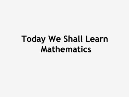 Today We Shall Learn Mathematics The objective of this session is solving maths problems by applying what you learned at school. (If you still remember.