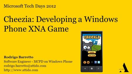 Microsoft Tech Days 2012 Cheezia: Developing a Windows Phone XNA Game Rodrigo Barretto Software Engineer - MCPD on Windows Phone