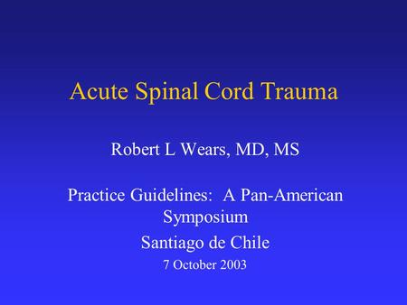 Acute Spinal Cord Trauma Robert L Wears, MD, MS Practice Guidelines: A Pan-American Symposium Santiago de Chile 7 October 2003.