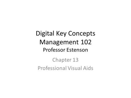 Digital Key Concepts Management 102 Professor Estenson Chapter 13 Professional Visual Aids.