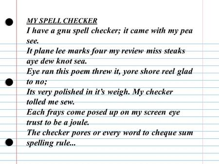 MY SPELL CHECKER I have a gnu spell checker; it came with my pea see. It plane lee marks four my review miss steaks aye dew knot sea. Eye ran this poem.