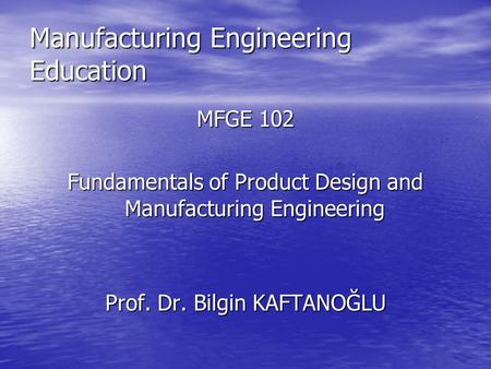 Manufacturing Engineering Education MFGE 102 Fundamentals of Product Design and Manufacturing Engineering Prof. Dr. Bilgin KAFTANOĞLU.