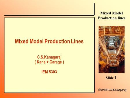 Slide 1 Mixed Model Production lines  2000 C.S.Kanagaraj Mixed Model Production Lines C.S.Kanagaraj ( Kana + Garage ) IEM 5303.