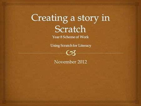 November 2012.   Create a story in Scratch for a young audience (fairy tale, historical event, scientific event/discovery)  Develop language and literacy.