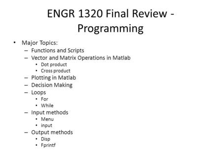ENGR 1320 Final Review - Programming Major Topics: – Functions and Scripts – Vector and Matrix Operations in Matlab Dot product Cross product – Plotting.