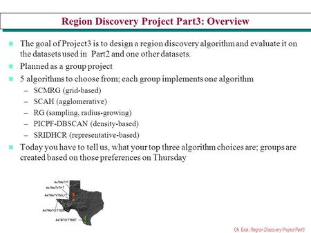 Ch. Eick: Region Discovery Project Part3 Region Discovery Project Part3: Overview The goal of Project3 is to design a region discovery algorithm and evaluate.