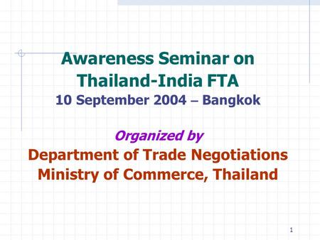 1 Awareness Seminar on Thailand-India FTA 10 September 2004 – Bangkok Organized by Department of Trade Negotiations Ministry of Commerce, Thailand.