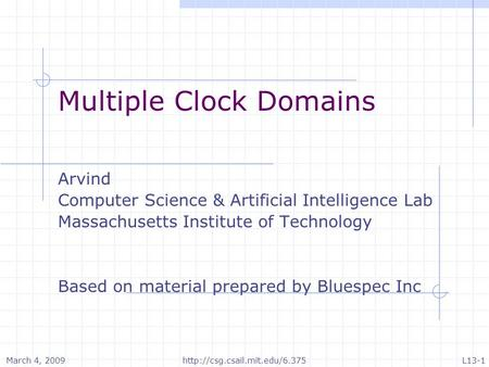March 4, 2009L13-1http://csg.csail.mit.edu/6.375 Multiple Clock Domains Arvind Computer Science & Artificial Intelligence Lab Massachusetts Institute of.