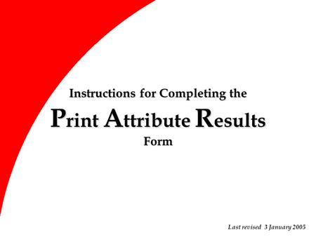 Instructions for Completing the P rint A ttribute R esults Form Last revised 3 January 2005.