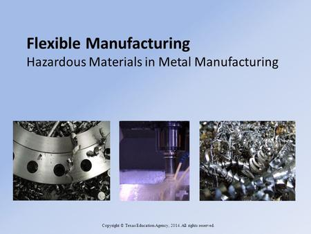 Flexible Manufacturing Hazardous Materials in Metal Manufacturing Copyright © Texas Education Agency, 2014. All rights reserved.