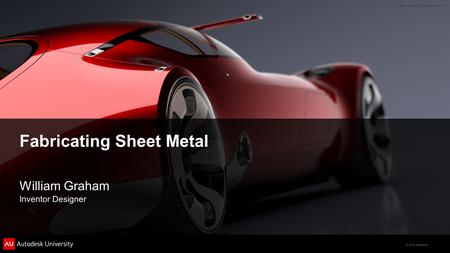 © 2012 Autodesk Fabricating Sheet Metal William Graham Inventor Designer.