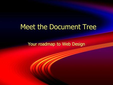 Meet the Document Tree Your roadmap to Web Design.